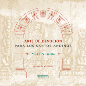 Arte de devoción para los santos andinos. Arica y Parinacota