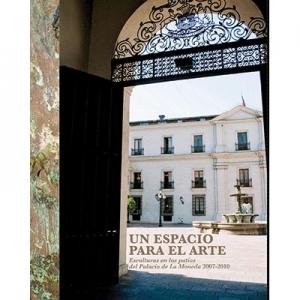 Un espacio para el arte Esculturas en los patios del Palacio de La Moneda 2007-2010