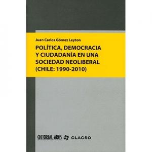 Pol�tica democracia y ciudadan�a en una sociedad neoliberal (Chile: 1990 - 2010)