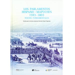 Los parlamentos hispano - mapuches 1593-1803 Textos fundamentales