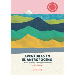 Aventuras en el Antropoceno. Un viaje al corazón del planeta que creamos