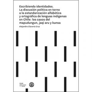 Escribiendo identidades. La discusión política en torno a la estandarización alfabética y ortográfica de lenguas indígenas en Chile