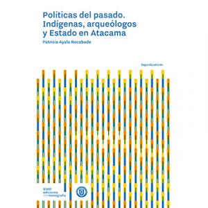 Políticas del pasado. Indígenas, arqueólogos y Estado en Atacama 2ª edición
