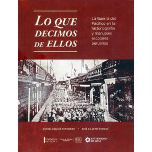 Lo que decimos de ellos. La Guerra del Pacífico en la historiografía y manuales escolares peruanos