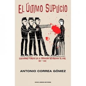 El último suplicio Ejecuciones públicas en la formación republicana de Chile 1810-1843